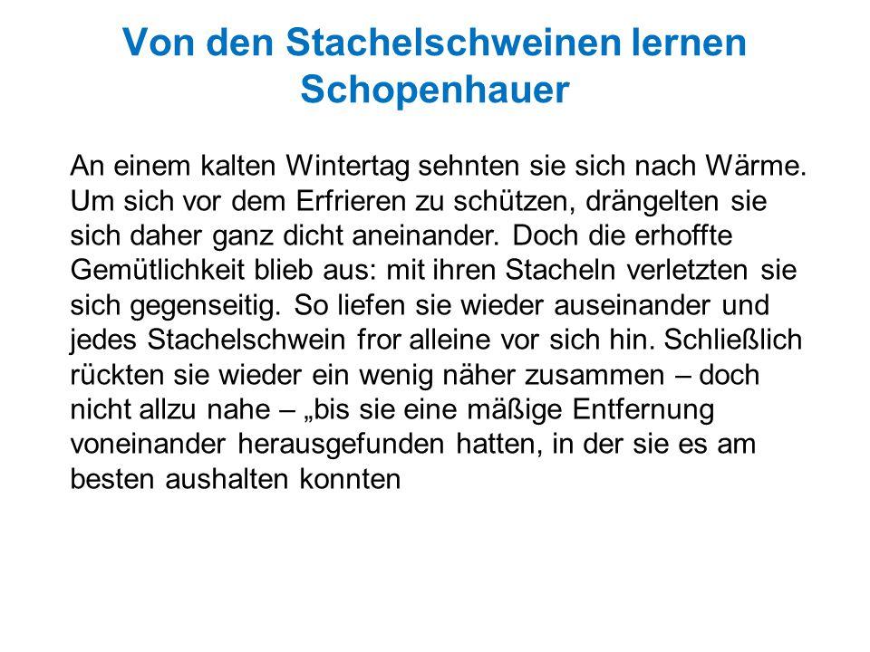Von den Stachelschweinen lernen Schopenhauer An einem kalten Wintertag sehnten sie sich nach Wärme. Um sich vor dem Erfrieren zu schützen, drängelten