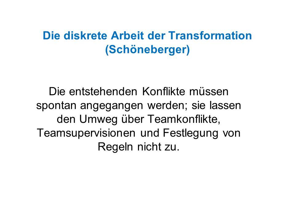 Die diskrete Arbeit der Transformation (Schöneberger) Die entstehenden Konflikte müssen spontan angegangen werden; sie lassen den Umweg über Teamkonflikte, Teamsupervisionen und Festlegung von Regeln nicht zu.