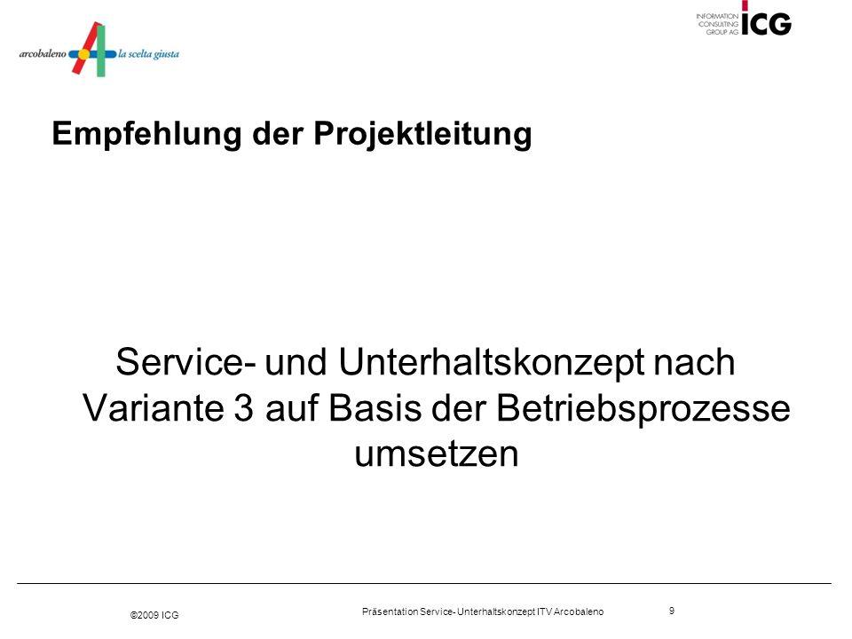 ©2009 ICG Präsentation Service- Unterhaltskonzept ITV Arcobaleno 9 Empfehlung der Projektleitung Service- und Unterhaltskonzept nach Variante 3 auf Ba