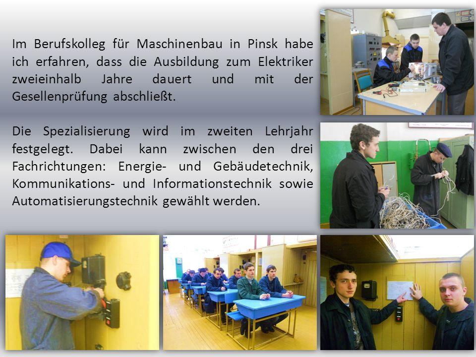 Im Berufskolleg für Maschinenbau in Pinsk habe ich erfahren, dass die Ausbildung zum Elektriker zweieinhalb Jahre dauert und mit der Gesellenprüfung a