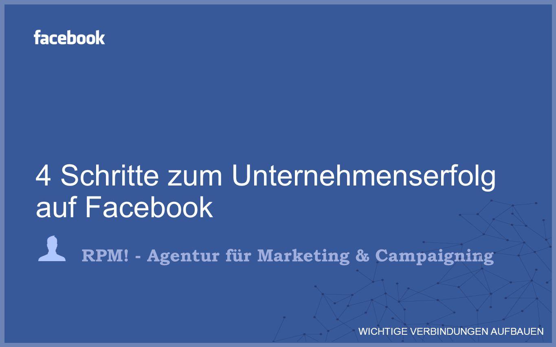 RPM! - Agentur für Marketing & Campaigning 4 Schritte zum Unternehmenserfolg auf Facebook WICHTIGE VERBINDUNGEN AUFBAUEN