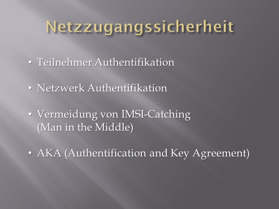 Teilnehmer Authentifikation Teilnehmer Authentifikation Netzwerk Authentifikation Netzwerk Authentifikation Vermeidung von IMSI-Catching (Man in the M