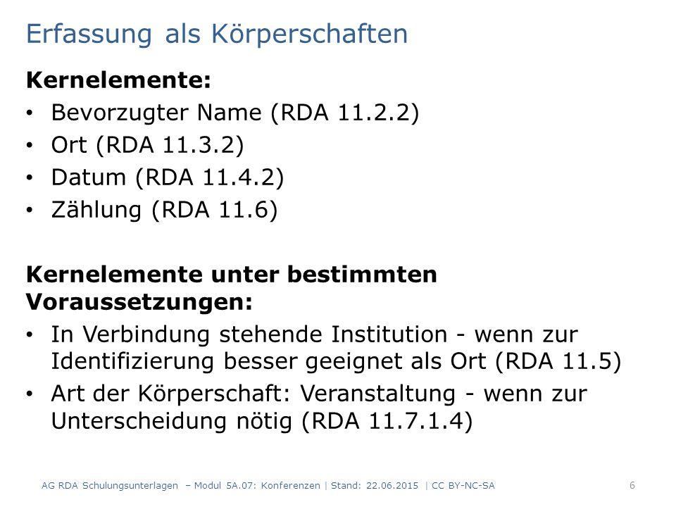 Erfassung als Körperschaften Kernelemente: Bevorzugter Name (RDA 11.2.2) Ort (RDA 11.3.2) Datum (RDA 11.4.2) Zählung (RDA 11.6) Kernelemente unter bestimmten Voraussetzungen: In Verbindung stehende Institution - wenn zur Identifizierung besser geeignet als Ort (RDA 11.5) Art der Körperschaft: Veranstaltung - wenn zur Unterscheidung nötig (RDA 11.7.1.4) AG RDA Schulungsunterlagen – Modul 5A.07: Konferenzen | Stand: 22.06.2015 | CC BY-NC-SA 6