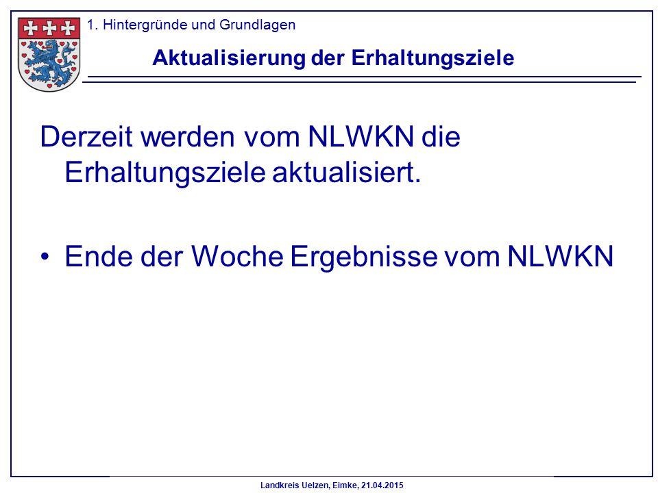 Landkreis Uelzen, Eimke, 21.04.2015 Aktualisierung der Erhaltungsziele Derzeit werden vom NLWKN die Erhaltungsziele aktualisiert. Ende der Woche Ergeb