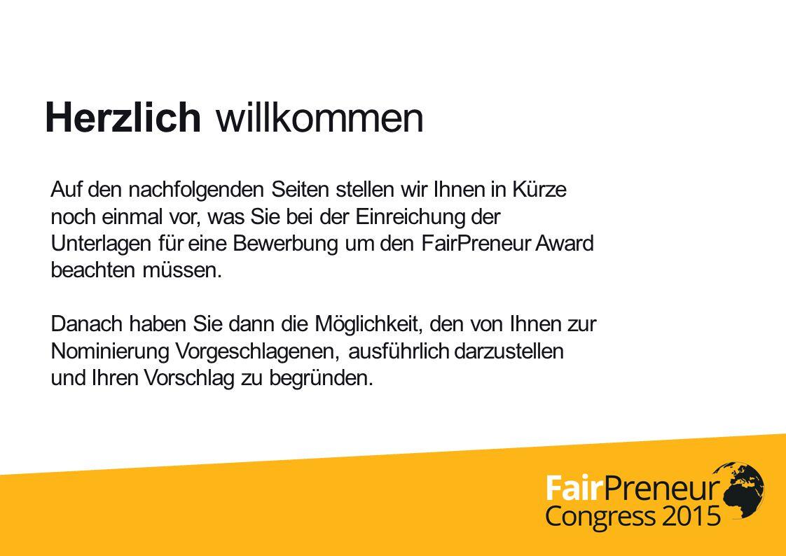 Herzlich willkommen Auf den nachfolgenden Seiten stellen wir Ihnen in Kürze noch einmal vor, was Sie bei der Einreichung der Unterlagen für eine Bewerbung um den FairPreneur Award beachten müssen.