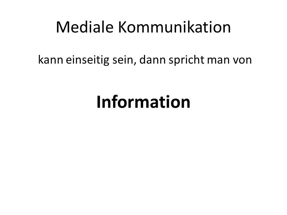 Mediale Kommunikation kann einseitig sein, dann spricht man von Information
