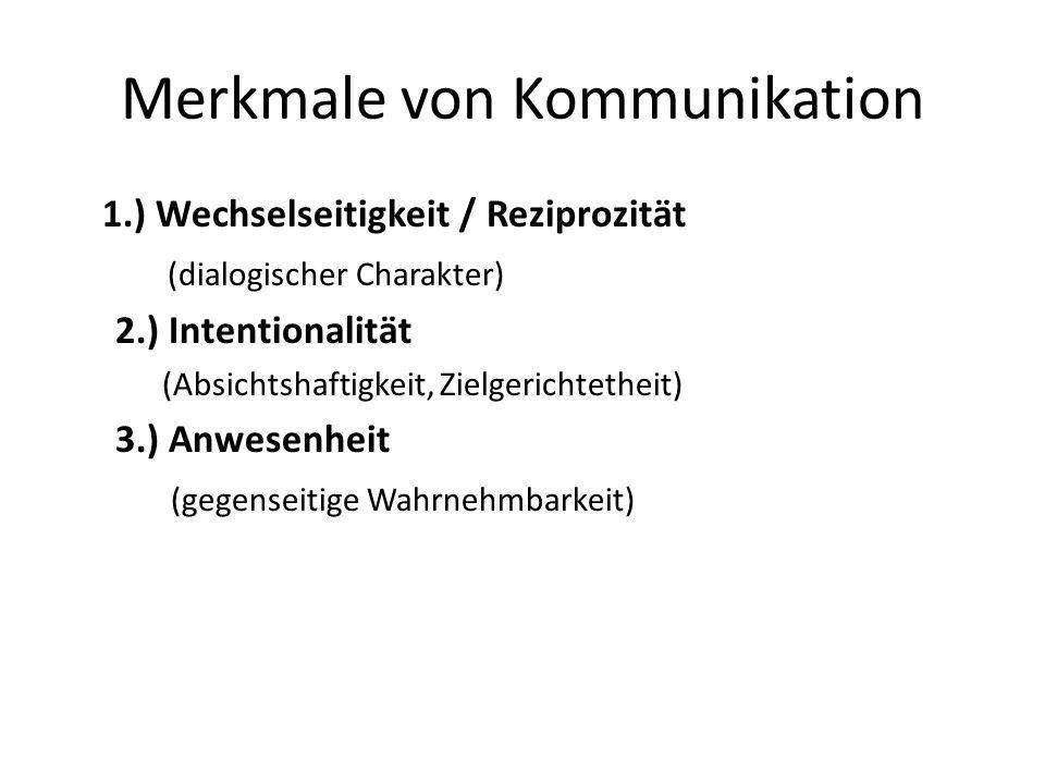 Merkmale von Kommunikation 1.) Wechselseitigkeit / Reziprozität (dialogischer Charakter) 2.) Intentionalität (Absichtshaftigkeit, Zielgerichtetheit) 3