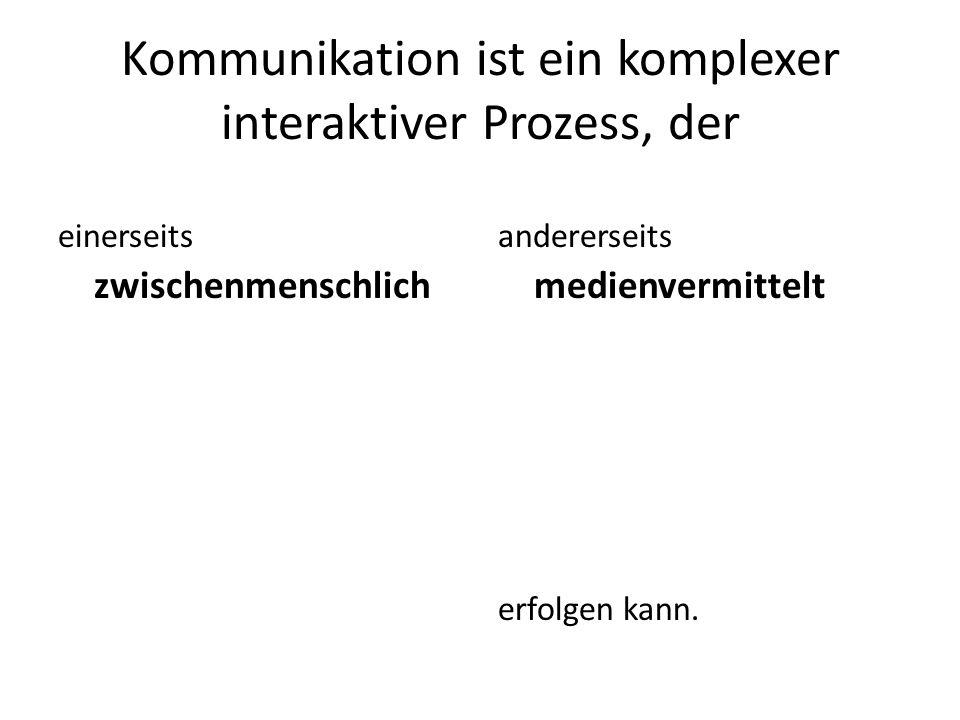 Kommunikation ist ein komplexer interaktiver Prozess, der einerseits zwischenmenschlich andererseits medienvermittelt erfolgen kann.