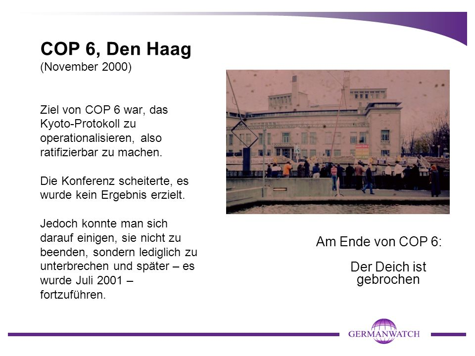 COP 6, Den Haag (November 2000) Ziel von COP 6 war, das Kyoto-Protokoll zu operationalisieren, also ratifizierbar zu machen. Die Konferenz scheiterte,