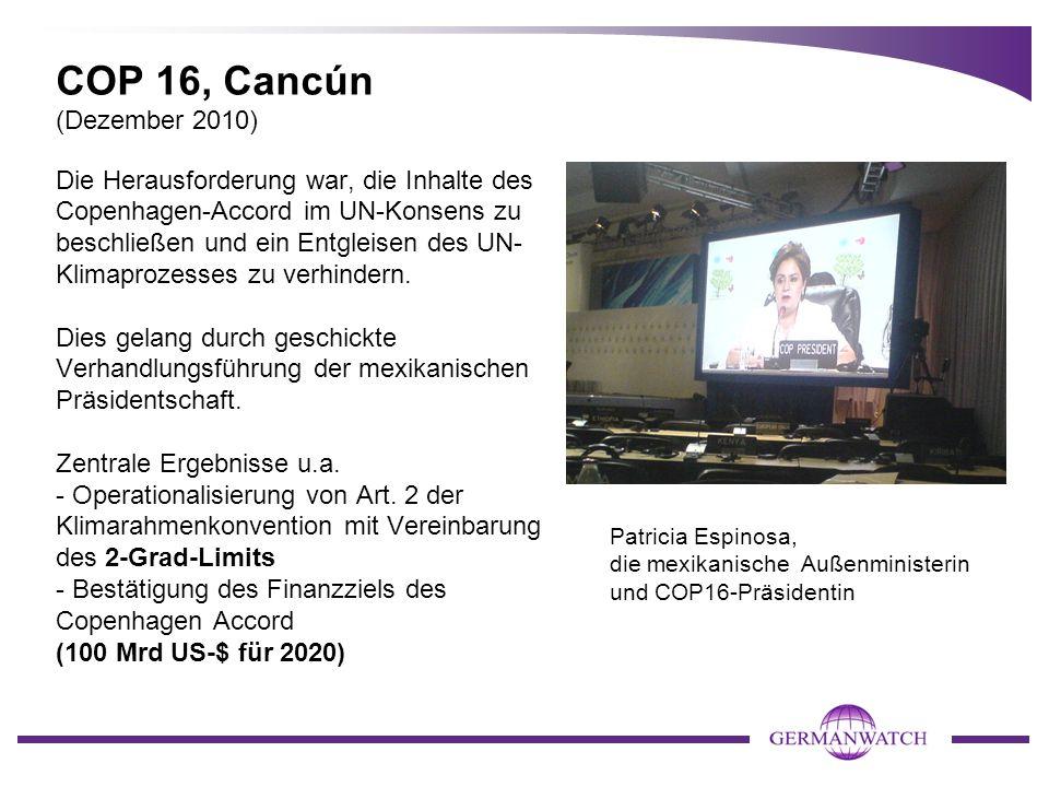 COP 16, Cancún (Dezember 2010) Die Herausforderung war, die Inhalte des Copenhagen-Accord im UN-Konsens zu beschließen und ein Entgleisen des UN- Klimaprozesses zu verhindern.