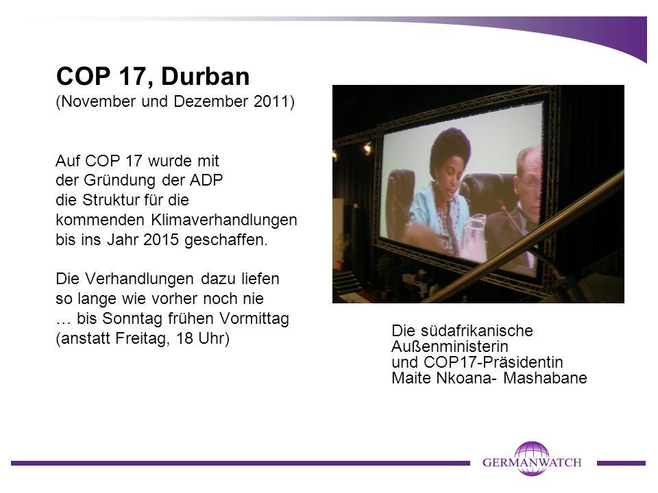 COP 17, Durban (November und Dezember 2011) Auf COP 17 wurde mit der Gründung der ADP die Struktur für die kommenden Klimaverhandlungen bis ins Jahr 2015 geschaffen.