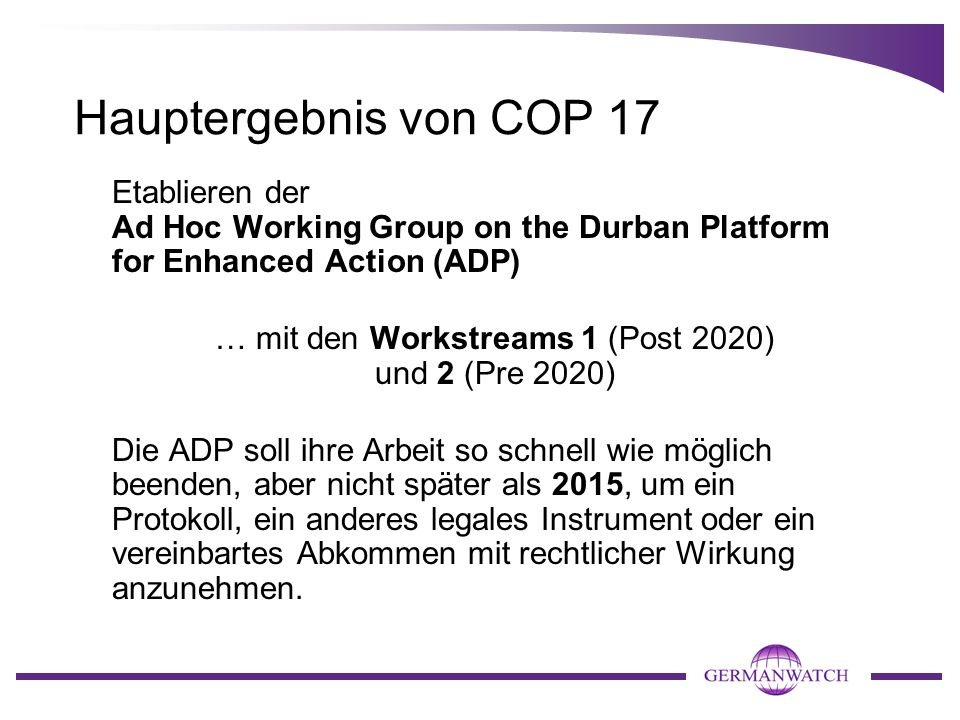 Hauptergebnis von COP 17 Etablieren der Ad Hoc Working Group on the Durban Platform for Enhanced Action (ADP) … mit den Workstreams 1 (Post 2020) und