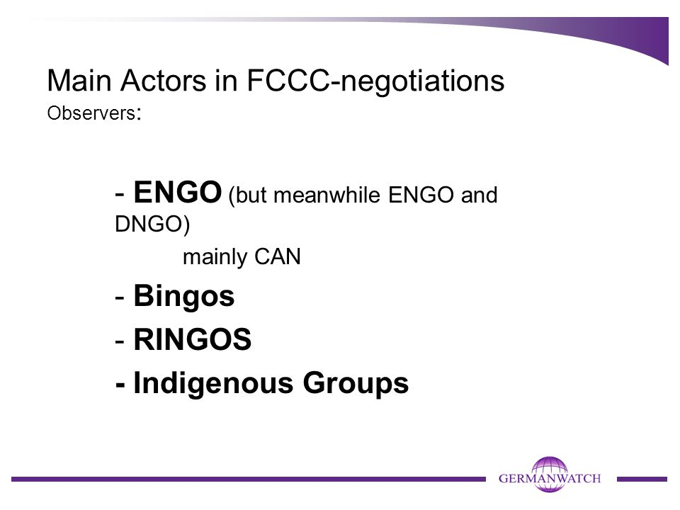 Main Actors in FCCC-negotiations Observers : - ENGO (but meanwhile ENGO and DNGO) mainly CAN - Bingos - RINGOS - Indigenous Groups