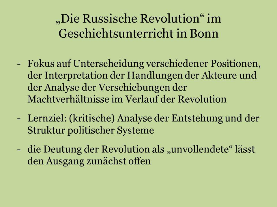 """""""Die Russische Revolution im Geschichtsunterricht in Bonn -Fokus auf Unterscheidung verschiedener Positionen, der Interpretation der Handlungen der Akteure und der Analyse der Verschiebungen der Machtverhältnisse im Verlauf der Revolution -Lernziel: (kritische) Analyse der Entstehung und der Struktur politischer Systeme -die Deutung der Revolution als """"unvollendete lässt den Ausgang zunächst offen"""