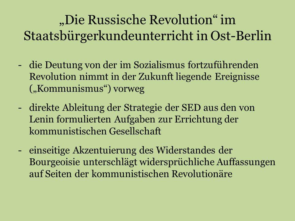 """""""Die Russische Revolution im Staatsbürgerkundeunterricht in Ost-Berlin -die Deutung von der im Sozialismus fortzuführenden Revolution nimmt in der Zukunft liegende Ereignisse (""""Kommunismus ) vorweg -direkte Ableitung der Strategie der SED aus den von Lenin formulierten Aufgaben zur Errichtung der kommunistischen Gesellschaft -einseitige Akzentuierung des Widerstandes der Bourgeoisie unterschlägt widersprüchliche Auffassungen auf Seiten der kommunistischen Revolutionäre"""