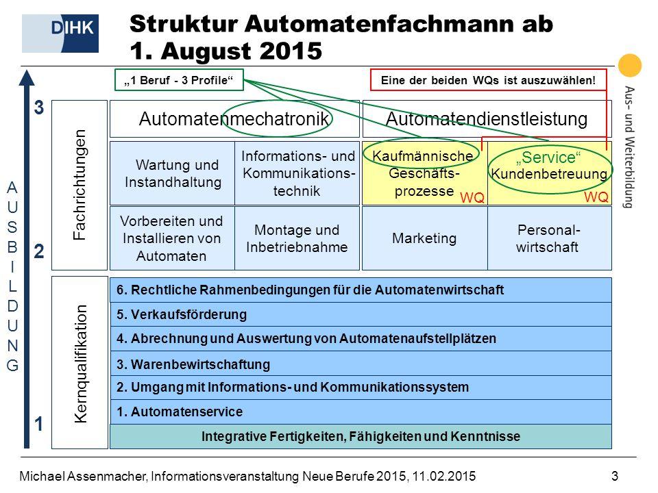 Michael Assenmacher, Informationsveranstaltung Neue Berufe 2015, 11.02.20153 Struktur Automatenfachmann ab 1. August 2015 Kernqualifikation Automatenm
