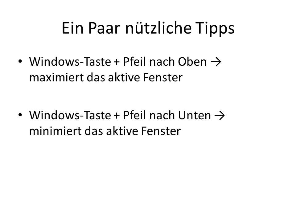 Ein Paar nützliche Tipps Windows-Taste + Pfeil nach Oben → maximiert das aktive Fenster Windows-Taste + Pfeil nach Unten → minimiert das aktive Fenster