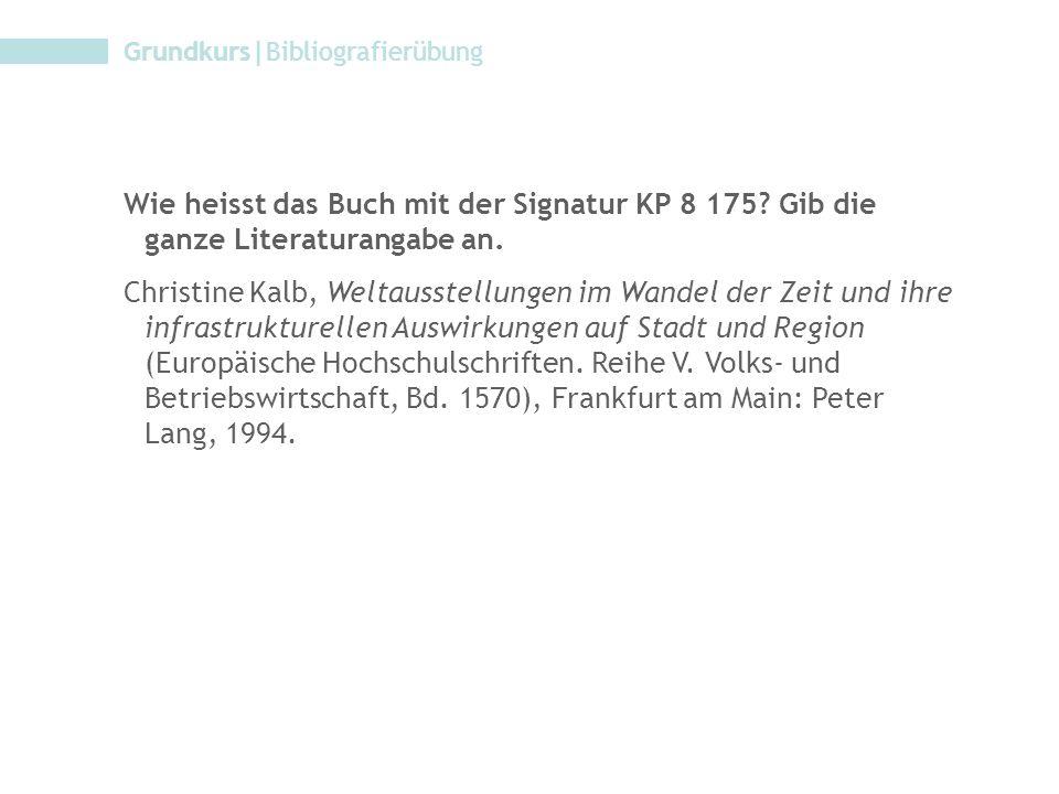 Grundkurs|Bibliografierübung Wie heisst das Buch mit der Signatur KP 8 175? Gib die ganze Literaturangabe an. Christine Kalb, Weltausstellungen im Wan