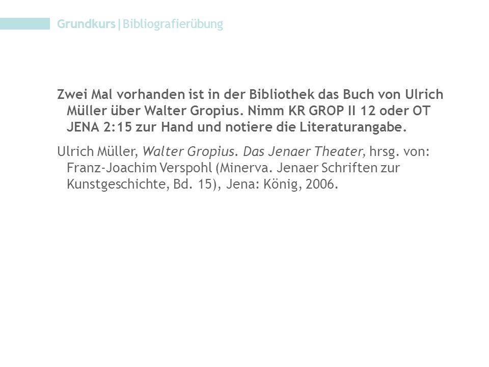 Grundkurs|Bibliografierübung Zwei Mal vorhanden ist in der Bibliothek das Buch von Ulrich Müller über Walter Gropius. Nimm KR GROP II 12 oder OT JENA