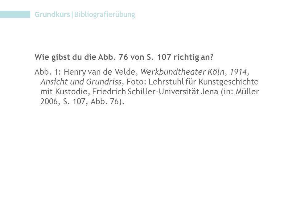 Grundkurs|Bibliografierübung Wie gibst du die Abb. 76 von S. 107 richtig an? Abb. 1: Henry van de Velde, Werkbundtheater Köln, 1914, Ansicht und Grund