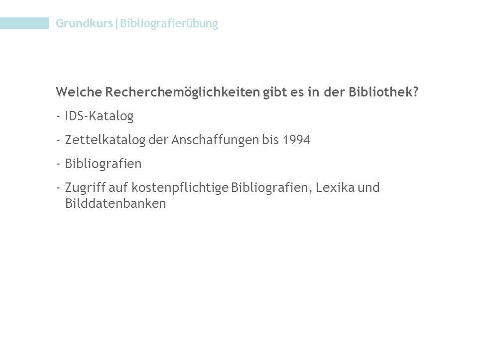 Grundkurs|Bibliografierübung Welche Recherchemöglichkeiten gibt es in der Bibliothek? - IDS-Katalog - Zettelkatalog der Anschaffungen bis 1994 - Bibli