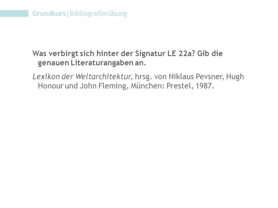 Grundkurs|Bibliografierübung Was verbirgt sich hinter der Signatur LE 22a? Gib die genauen Literaturangaben an. Lexikon der Weltarchitektur, hrsg. von