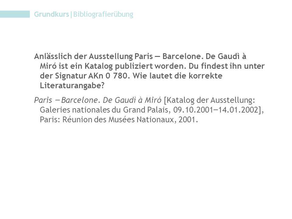 Grundkurs|Bibliografierübung Anlässlich der Ausstellung Paris – Barcelone. De Gaudì à Miró ist ein Katalog publiziert worden. Du findest ihn unter der