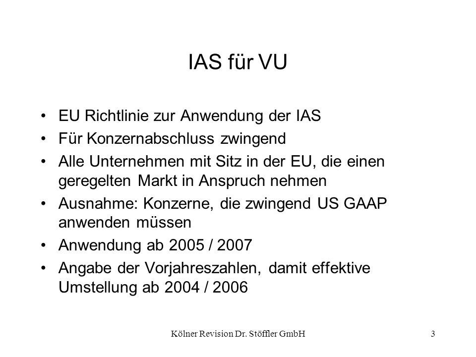 Kölner Revision Dr. Stöffler GmbH3 IAS für VU EU Richtlinie zur Anwendung der IAS Für Konzernabschluss zwingend Alle Unternehmen mit Sitz in der EU, d