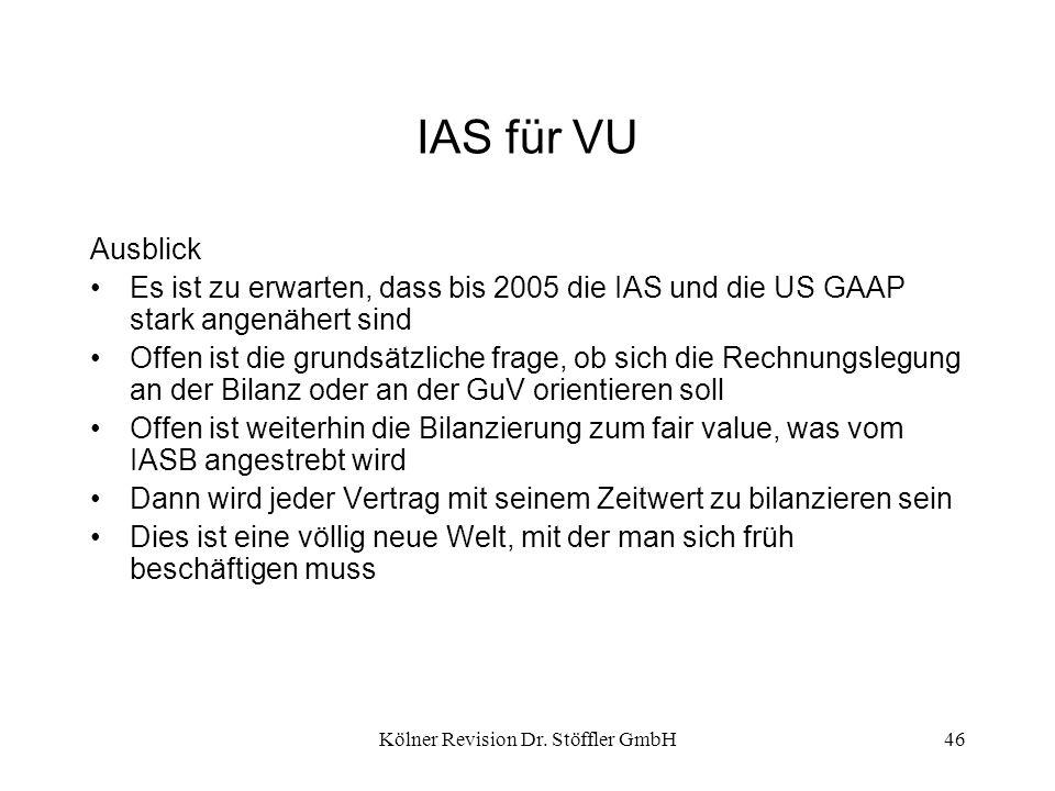 Kölner Revision Dr. Stöffler GmbH46 IAS für VU Ausblick Es ist zu erwarten, dass bis 2005 die IAS und die US GAAP stark angenähert sind Offen ist die