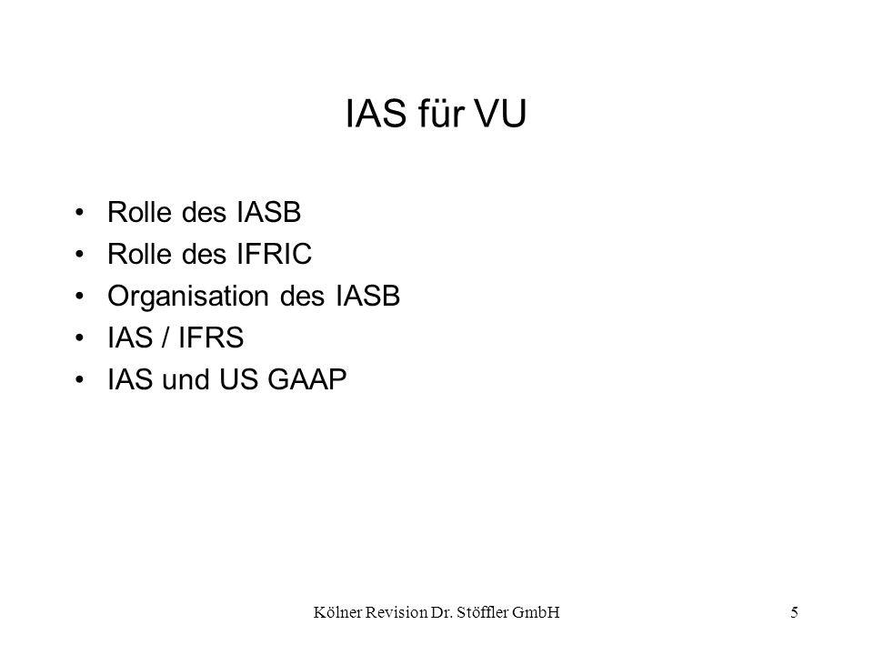 Kölner Revision Dr. Stöffler GmbH5 IAS für VU Rolle des IASB Rolle des IFRIC Organisation des IASB IAS / IFRS IAS und US GAAP