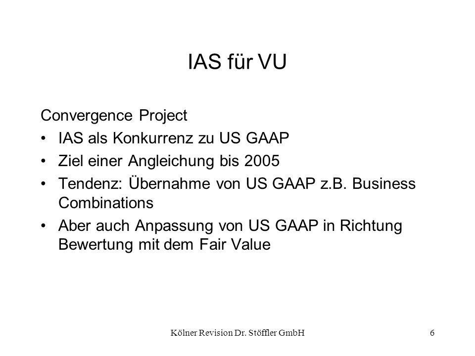 Kölner Revision Dr. Stöffler GmbH6 IAS für VU Convergence Project IAS als Konkurrenz zu US GAAP Ziel einer Angleichung bis 2005 Tendenz: Übernahme von