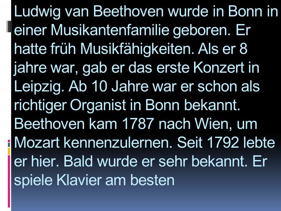 Ludwig van Beethoven wurde in Bonn in einer Musikantenfamilie geboren. Er hatte früh Musikfähigkeiten. Als er 8 jahre war, gab er das erste Konzert in