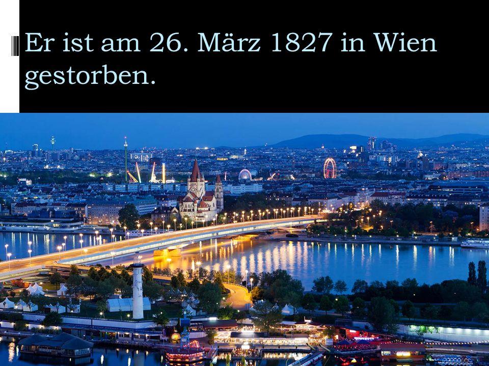 Er ist am 26. März 1827 in Wien gestorben.