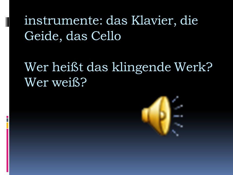 instrumente: das Klavier, die Geide, das Cello Wer heißt das klingende Werk? Wer weiß?