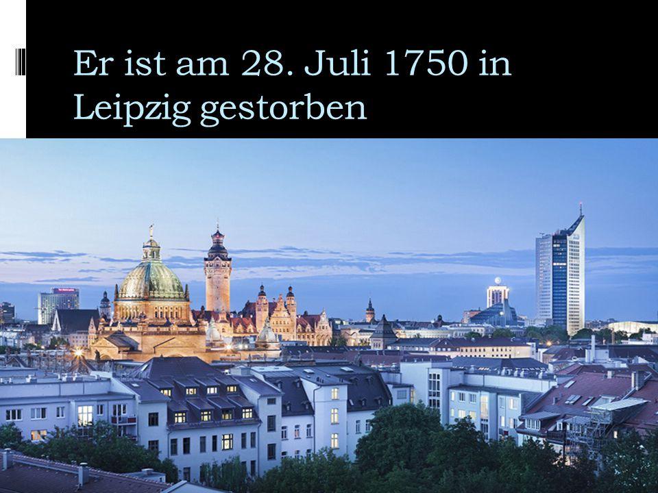 Er ist am 28. Juli 1750 in Leipzig gestorben