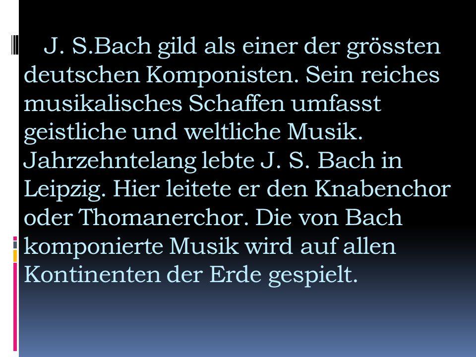 J. S.Bach gild als einer der grössten deutschen Komponisten. Sein reiches musikalisches Schaffen umfasst geistliche und weltliche Musik. Jahrzehntelan