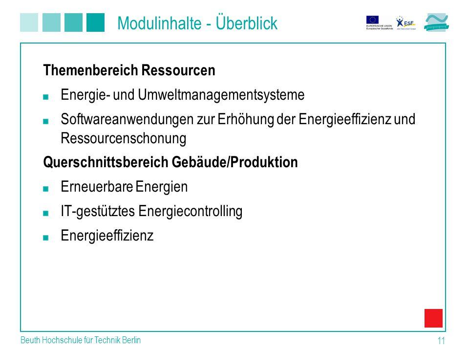 Modulinhalte - Überblick Beuth Hochschule für Technik Berlin 11 Themenbereich Ressourcen Energie- und Umweltmanagementsysteme Softwareanwendungen zur Erhöhung der Energieeffizienz und Ressourcenschonung Querschnittsbereich Gebäude/Produktion Erneuerbare Energien IT-gestütztes Energiecontrolling Energieeffizienz
