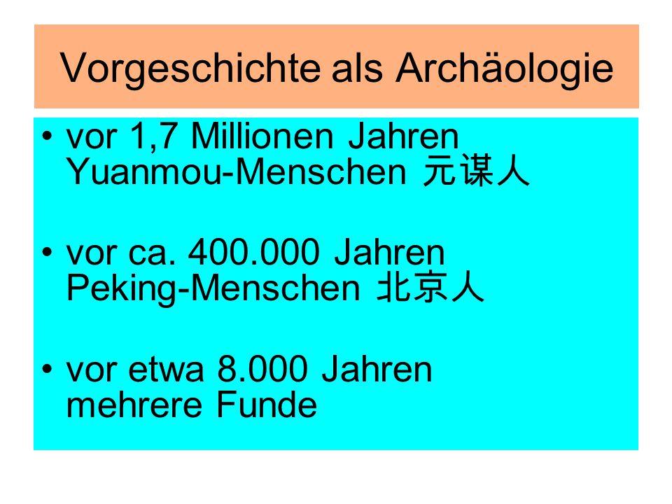 Vorgeschichte als Archäologie vor 1,7 Millionen Jahren Yuanmou-Menschen 元谋人 vor ca. 400.000 Jahren Peking-Menschen 北京人 vor etwa 8.000 Jahren mehrere F
