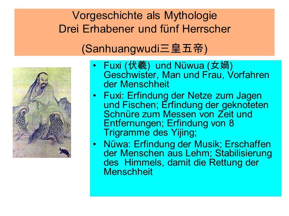 Vorgeschichte als Mythologie Drei Erhabener und fünf Herrscher (Sanhuangwudi 三皇五帝 ) Fuxi ( 伏羲 ) und Nüwua ( 女媧 ) Geschwister, Man und Frau, Vorfahren
