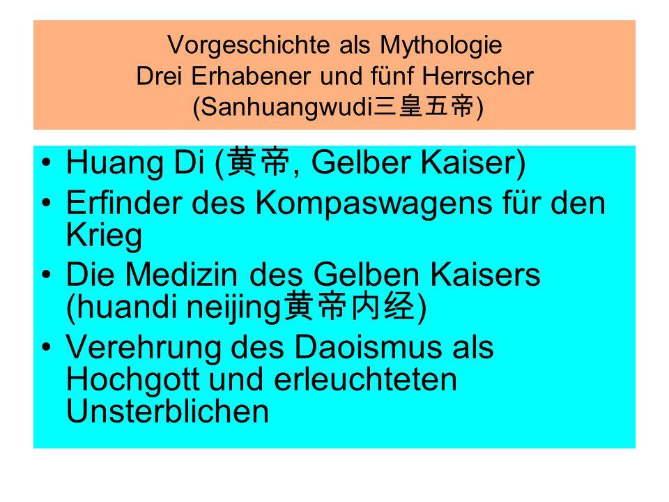 Vorgeschichte als Mythologie Drei Erhabener und fünf Herrscher (Sanhuangwudi 三皇五帝 ) Huang Di ( 黄帝, Gelber Kaiser) Erfinder des Kompaswagens für den Kr
