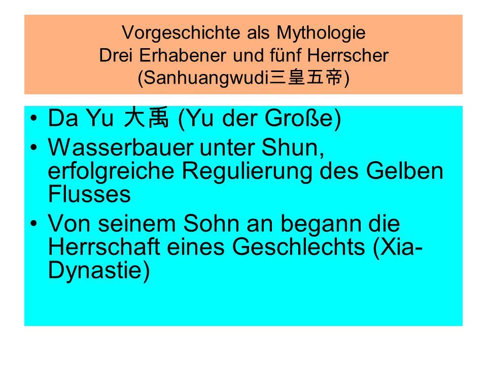 Da Yu 大禹 (Yu der Große) Wasserbauer unter Shun, erfolgreiche Regulierung des Gelben Flusses Von seinem Sohn an begann die Herrschaft eines Geschlechts