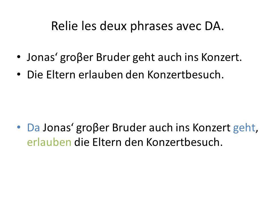 Relie les deux phrases avec DA. Jonas' groβer Bruder geht auch ins Konzert. Die Eltern erlauben den Konzertbesuch. Da Jonas' groβer Bruder auch ins Ko