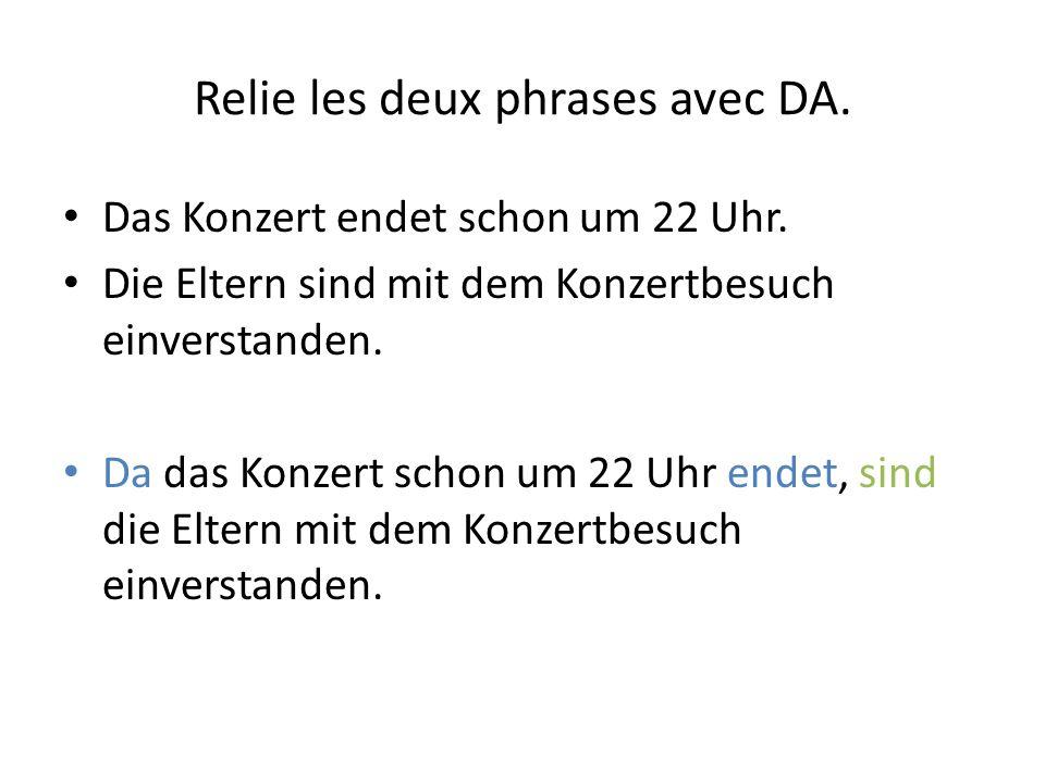 Relie les deux phrases avec DA. Das Konzert endet schon um 22 Uhr.