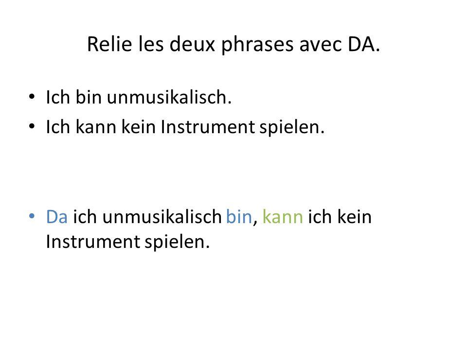 Relie les deux phrases avec DA. Ich bin unmusikalisch. Ich kann kein Instrument spielen. Da ich unmusikalisch bin, kann ich kein Instrument spielen.
