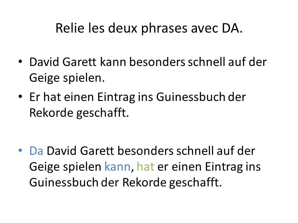Relie les deux phrases avec DA. David Garett kann besonders schnell auf der Geige spielen. Er hat einen Eintrag ins Guinessbuch der Rekorde geschafft.