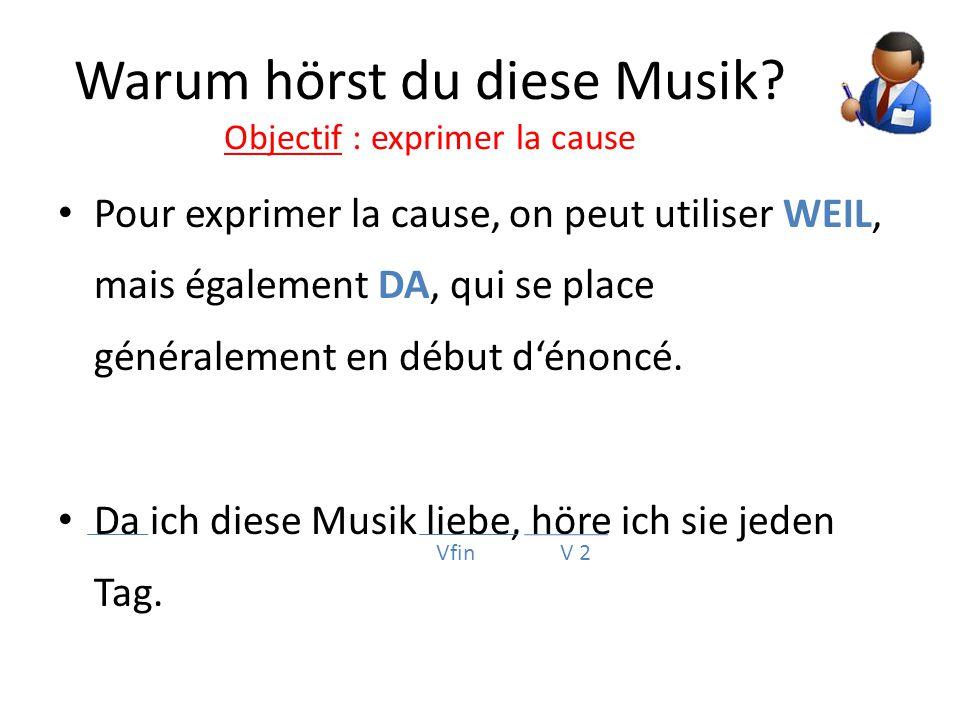 Warum hörst du diese Musik? Objectif : exprimer la cause Pour exprimer la cause, on peut utiliser WEIL, mais également DA, qui se place généralement e