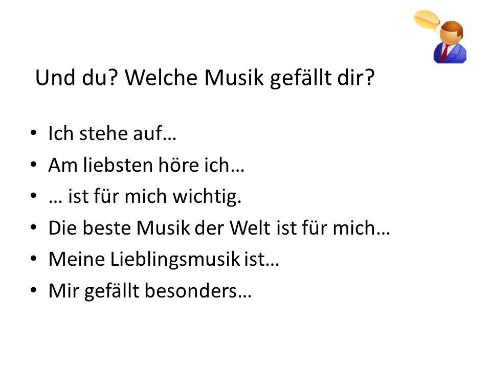 Und du? Welche Musik gefällt dir? Ich stehe auf… Am liebsten höre ich… … ist für mich wichtig. Die beste Musik der Welt ist für mich… Meine Lieblingsm