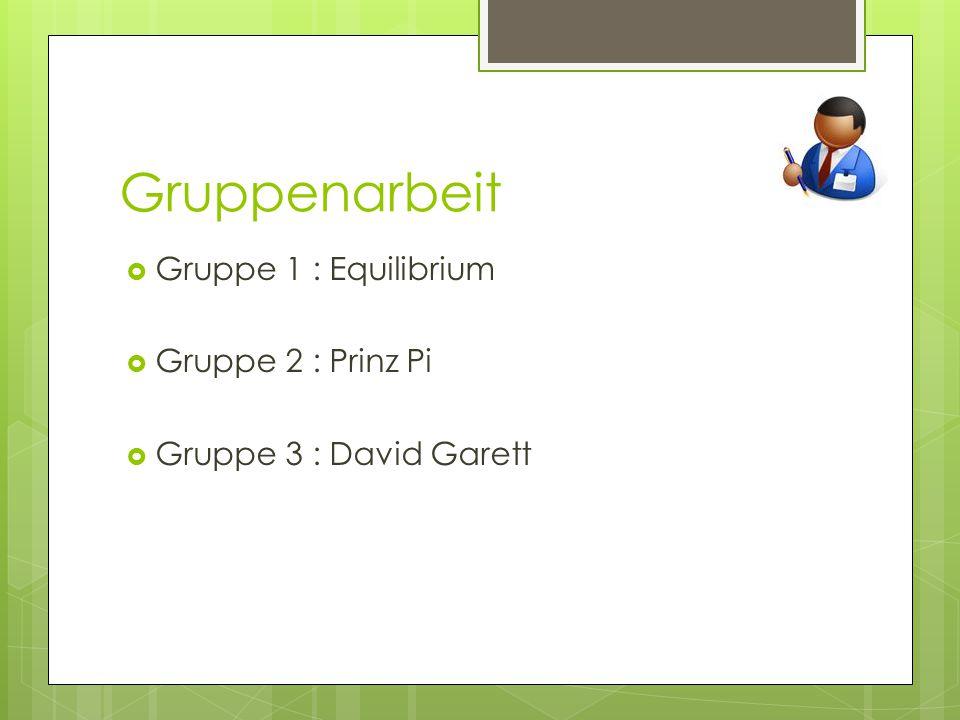Gruppenarbeit  Gruppe 1 : Equilibrium  Gruppe 2 : Prinz Pi  Gruppe 3 : David Garett