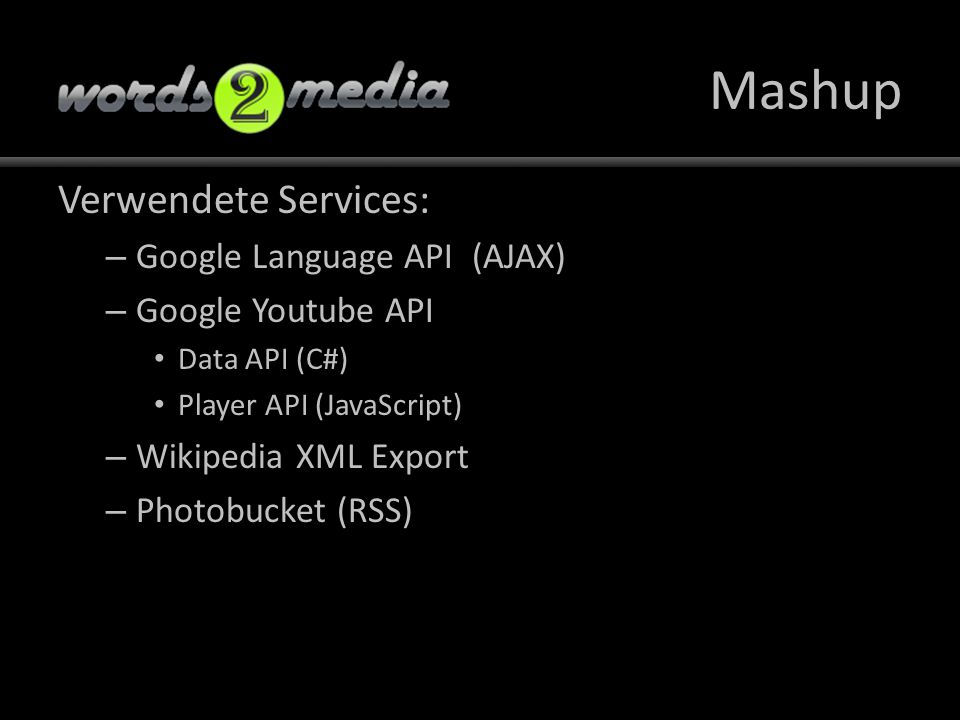 Mashup Verwendete Services: – Google Language API (AJAX) – Google Youtube API Data API (C#) Player API (JavaScript) – Wikipedia XML Export – Photobucket (RSS)