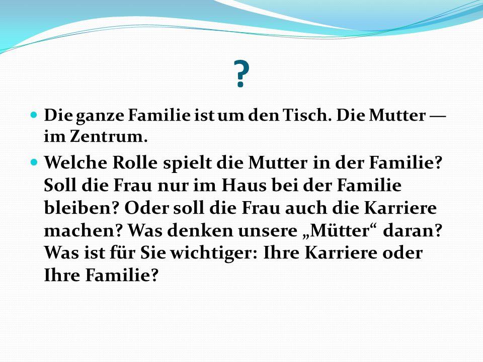 ? Die ganze Familie ist um den Tisch. Die Mutter — im Zentrum. Welche Rolle spielt die Mutter in der Familie? Soll die Frau nur im Haus bei der Famili